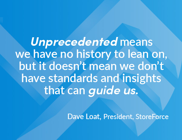 """Unprecedented means we have no history to lean on, but it doesn't mean we don't have standards and insights that can guide us."" - Quote by Dave Loat, President at StoreForce"