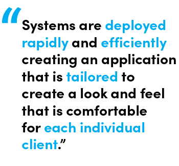 Systems are deployed rapidly and efficiently creating an application that is tailored to create a look and feel that is comfortable for each individual client - Quote by Melissa Cacador