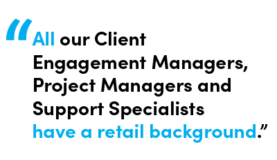 All our Client Engagement Managers, Project Managers, and Support Specialist have a retail background - Quote by Melissa Cacador