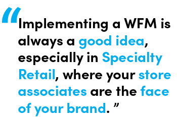 Implementing a WFM is always a good idea, especially in Specialty Retail, where your store associates are the face of your brand. - Quote by Melissa Cacador